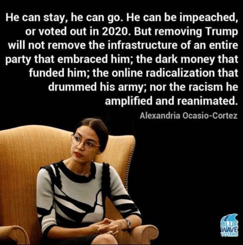 Money, Party, and Racism: He can stay, he can go. He can be impeached,  or voted out in 2020. But removing Trump  will not remove the infrastructure of an entire  party that embraced him; the dark money that  funded him; the online radicalization that  drummed his army; nor the racism he  amplified and reanimated.  Alexandria Ocasio-Cortez  BLUE  WAVE