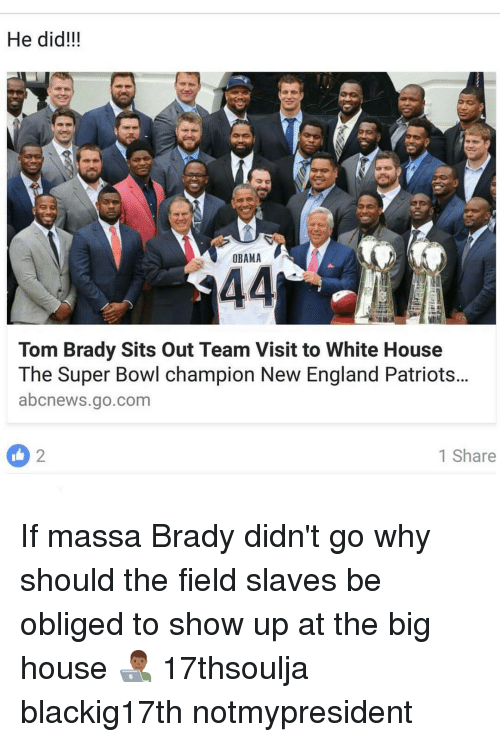 Memes, Oblige, and 🤖: He did!!!  OBAMA  44  Tom Brady Sits out Team Visit to White House  The Super Bowl champion New England Patriots...  abcnews.go.com  1 Share If massa Brady didn't go why should the field slaves be obliged to show up at the big house 👨🏾‍💻 17thsoulja blackig17th notmypresident