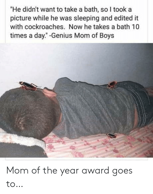 "Take A Bath: ""He didn't want to take a bath, so I took a  picture while he was sleeping and edited it  with cockroaches. Now he takes a bath 10  times a day."" -Genius Mom of Boys Mom of the year award goes to…"