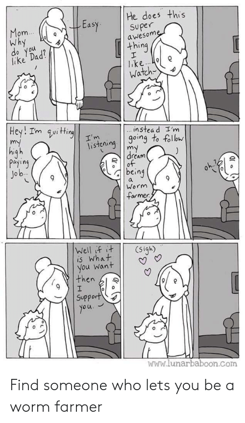 Dad, Watch, and Worm: He does this  Easy superne  om  Why  awesom  thing  lake Dad  o you  Watch  instea d I'm  isteioing to foll  dream  payiny  Jo b  being  Worm  armer  is What  you want | | V  then l  Support  www.lunarbaboon.com Find someone who lets you be a worm farmer
