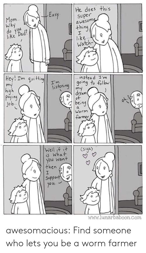 Dad, Tumblr, and Blog: He does this  Easy superne  om  Why  awesom  thing  lake Dad  o you  Watch  instea d I'm  isteioing to foll  dream  payiny  Jo b  being  Worm  armer  is What  you want | | V  then l  Support  www.lunarbaboon.com awesomacious:  Find someone who lets you be a worm farmer