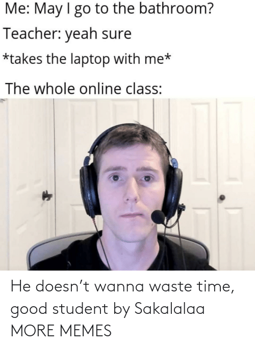 Waste: He doesn't wanna waste time, good student by Sakalalaa MORE MEMES