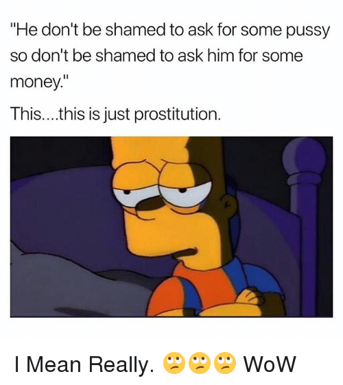 """prostitution: """"He don't be shamed to ask for some pussy  so don't be shamed to ask him for some  money.  This....this is just prostitution. I Mean Really. 🙄🙄🙄 WoW"""