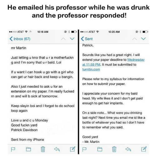 Dank, 🤖, and Ask: He emailed his professor while he was drunk  and the professor responded!  10:25 AM  ..ooo AT&T  10:18 AM  AT&T  Inbox (67)  v K Sent  Patrick  mr Martin  Sounds like you had a great night. I will  Just letting u kno that ura motherfuckn  extend your paper deadline to Wednesday  g and I'm sorry that urbald. Lol  at 11:59 PM. t must be submitted to  turnitin.com  If u want l can hook ugo with a girl who  can get ur hair back and keep u bangin.  Please refer to my syllabus for information  on how to submit your paper.  Also I just needed to ask u for an  extension on my paper. I'm really fucked  I appreciate your concern for my bald  rn and will b sick af tomorrow.  head. My wife likes it and I don't get paid  enough to get hair implants.  Keep slayin boi and I forgot to do school  loop again  On a side note... What were you drinking  last night? Next time you email me id like a  Love u and cu Monday  bottle of whatever you had so l don't have  Good fuckn yard  to remember what you said.  Patrick Davidson  Good yard  Sent from my iPhone  Mr. Martin