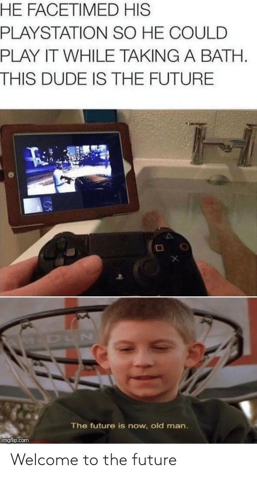 The Future: HE FACETIMED HIS  PLAYSTATION SO HE COULD  PLAY IT WHILE TAKING A BATH.  THIS DUDE IS THE FUTURE  M-DUN  The future is now, old man.  imgflip.com Welcome to the future