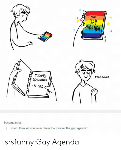 The Gay Agenda: HE  GA  TODAS  SCHEDULE:  Succes5  becomeartist  what i think of whenever i hear the phrase 'the gay agenda srsfunny:Gay Agenda