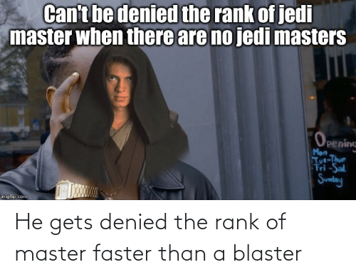 faster: He gets denied the rank of master faster than a blaster