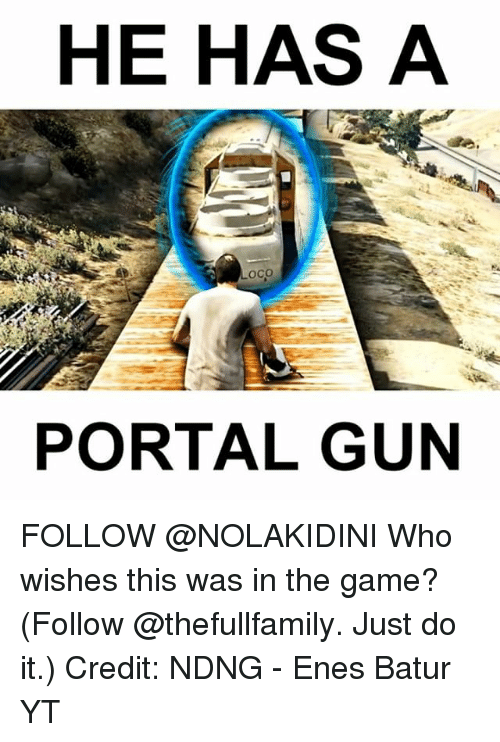 Just Do It, Memes, and The Game: HE HAS A  Loco  PORTAL GUN FOLLOW @NOLAKIDINI Who wishes this was in the game? (Follow @thefullfamily. Just do it.) Credit: NDNG - Enes Batur YT
