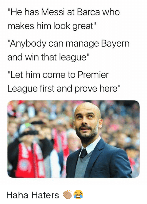 "Memes, Premier League, and Messi: ""He has Messi at Barca who  makes him look great""  ""Anybody can manage Bayern  and win that league'""  ""Let him come to Premier  League first and prove here"" Haha Haters 👏🏽😂"