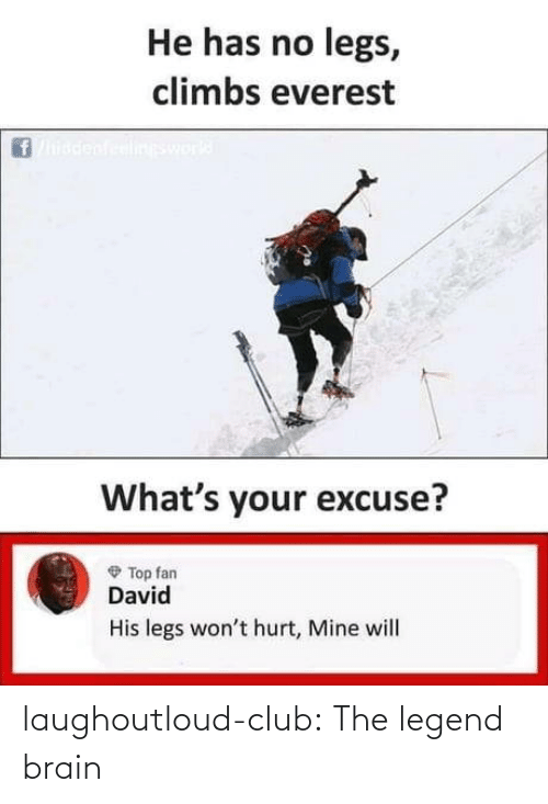 legend: He has no legs,  climbs everest  ineswork  What's your excuse?  O Top fan  David  His legs won't hurt, Mine will laughoutloud-club:  The legend brain