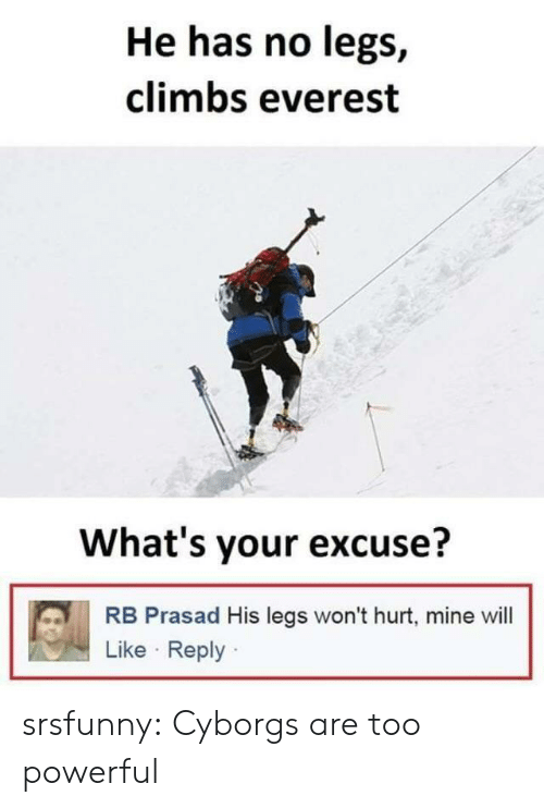 everest: He has no legs,  climbs everest  What's your excuse?  RB Prasad His legs won't hurt, mine will  Like Reply srsfunny:  Cyborgs are too powerful