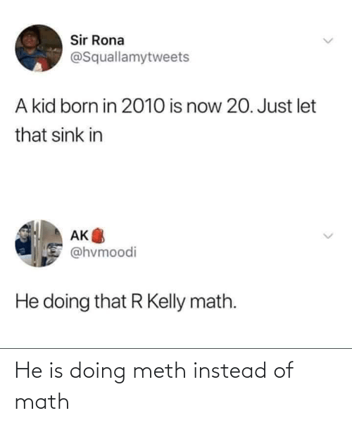 meth: He is doing meth instead of math