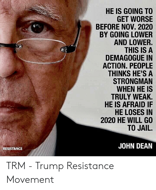 Jail, Trump, and Resistance: HE IS GOING TO  GET WORSE  BEFORE NOV. 2020  BY GOING LOWER  AND LOWER.  THIS IS A  DEMAGOGUE IN  ACTION. PEOPLE  THINKS HE'S A  STRONGMAN  WHEN HE IS  TRULY WEAK  HE IS AFRAID IF  HE LOSES IN  2020 HE WILL GO  TO JAIL.  JOHN DEAN  RESISTANCE TRM - Trump Resistance Movement