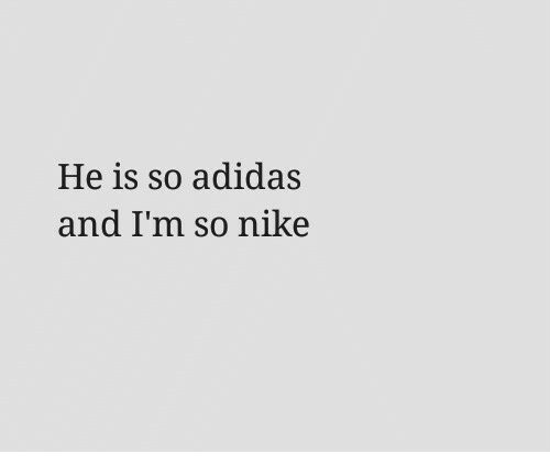 Adidas, Nike, and And: He is so adidas  and I'm so nike