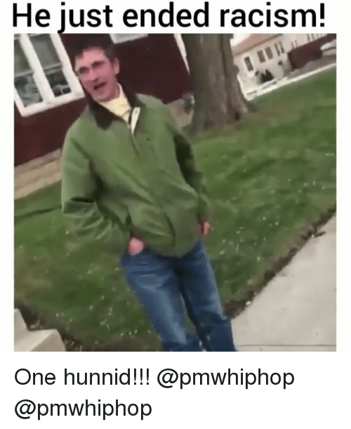 Hunnids: He just ended racism! One hunnid!!! @pmwhiphop @pmwhiphop