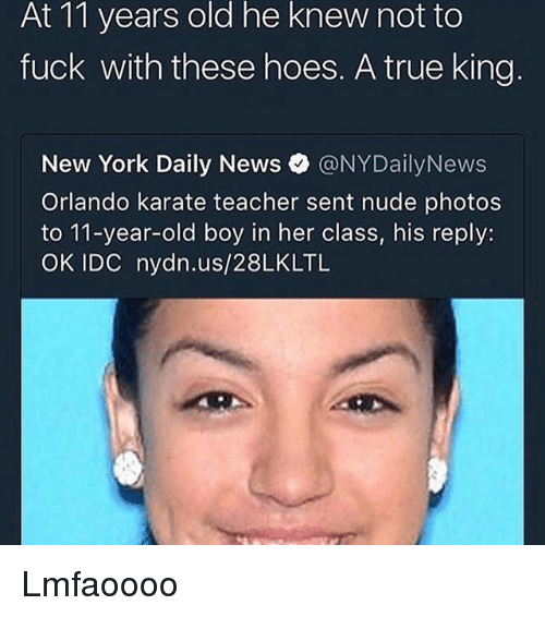 Nydailynews: he  knew  At 11 years old not to  fuck with these hoes. A true king  New York Daily News。@NYDailyNews  Orlando karate teacher sent nude photos  to 11-year-old boy in her class, his reply:  OK IDC nydn.us/28LKLTL Lmfaoooo