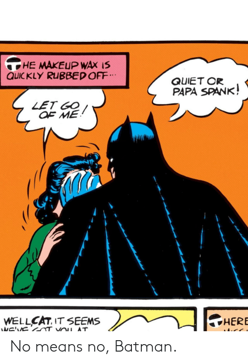spank: HE MAKEUP WAX IS  QUIC KLY RUBBED OFF  QUIET OR  PAPA SPANK!  LET GO  OF ME  HERE  WELLCAT, IT SEEMS  NE'VS  VOu AT No means no, Batman.