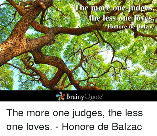 balzac: he more One udges  the less one oves.  Honore de Balzac  Brainy  Quote The more one judges, the less one loves. - Honore de Balzac