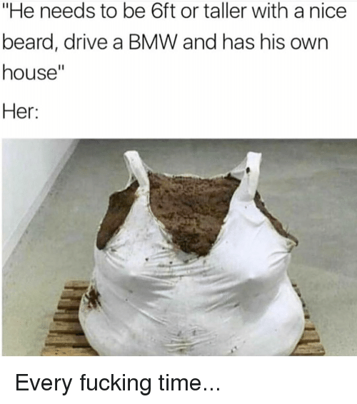 "bmw: ""He needs to be 6ft or taller with a nice  beard, drive a BMW and has his own  house""  Her: Every fucking time..."