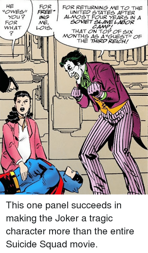 Joker, Squad, and Suicide Squad: HE  OWESFREEUNITED STATES AFTER  FOR  FOR RETURNING ME TO THE  You?    FOR  WHATLOIS.     ALMOST FOUR YEARS IN A  SOVET SLAVE LABOR  CAMP!  THAT ON TOP OF SIX  MONTHS AS ANGUESTI OF  THE THIRD REICH!  ING  ME,  7 This one panel succeeds in making the Joker a tragic character more than the entire Suicide Squad movie.