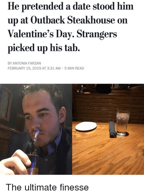 dav: He pretended a date stood him  up at Outback Steakhouse on  Valentine's Dav. Strangers  picked up his tab.  BY ANTONIA FARZAN  FEBRUARY 15, 2019 AT 3:31 AM  5 MIN READ The ultimate finesse