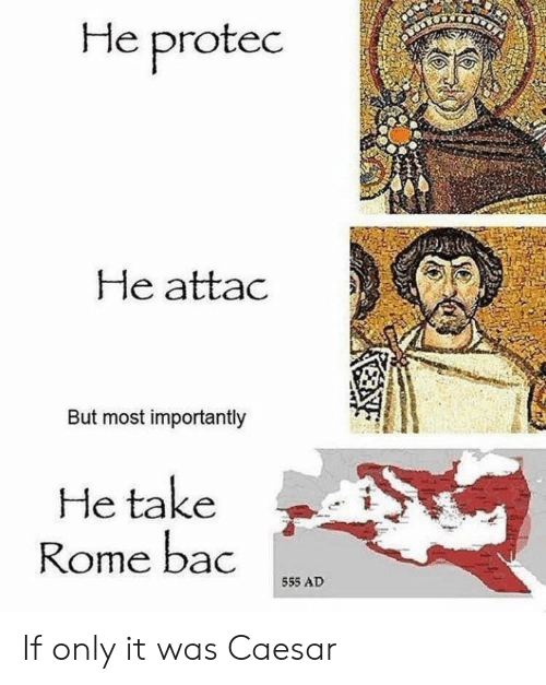 He Protec He Attac but Most Importantly He Take Rome Bac 555 AD
