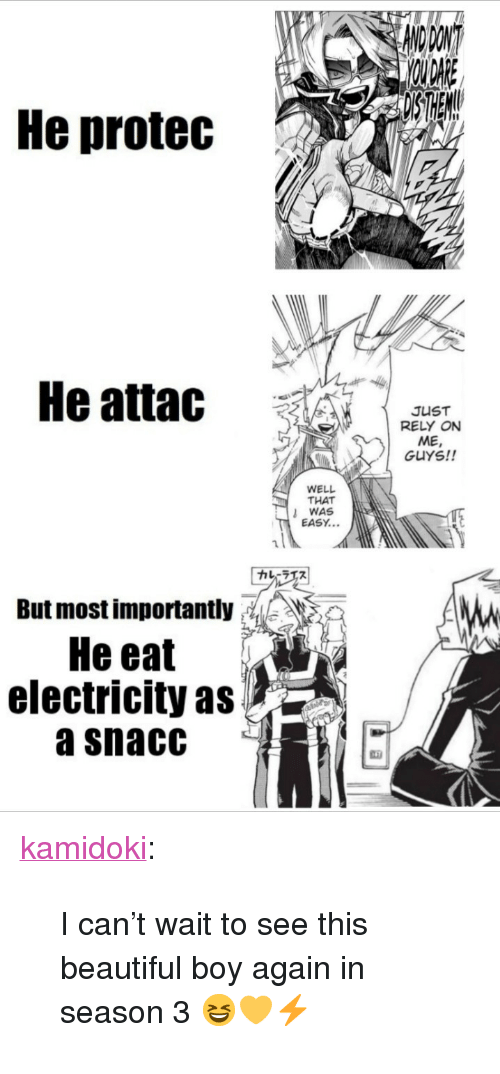 "That Was Easy: He protec  He attac  JUST  RELY ON  ME  GUYS!!  WELL  THAT  WAS  EASY...  カレーラエス  But most importantly: ,, 》  He eat  electricity as  a snacC <p><a href=""https://kamidoki.tumblr.com/post/172611909151/i-cant-wait-to-see-this-beautiful-boy-again-in"" class=""tumblr_blog"">kamidoki</a>:</p>  <blockquote><p>I can't wait to see this beautiful boy again in season 3 😆💛⚡</p></blockquote>"