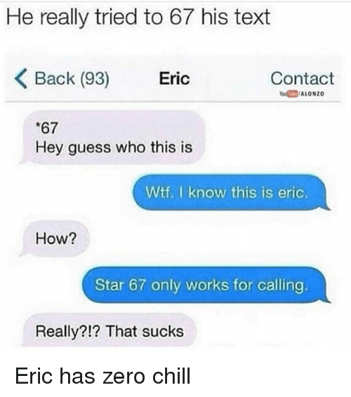 zeroes: He really tried to 67 his text  Back (93)  Eric  Contact  ALONzo  *67  Hey guess who this is  Wtf. I know this is eric.  How?  Star 67 only works for calling  Really?!? That sucks Eric has zero chill