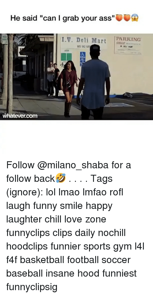 "Ass, Baseball, and Basketball: He said ""can I grab your ass""  PARKING  I.V. Deli Mart ONL  805 562 88  whatever.com Follow @milano_shaba for a follow back🤣 . . . . Tags (ignore): lol lmao lmfao rofl laugh funny smile happy laughter chill love zone funnyclips clips daily nochill hoodclips funnier sports gym l4l f4f basketball football soccer baseball insane hood funniest funnyclipsig"