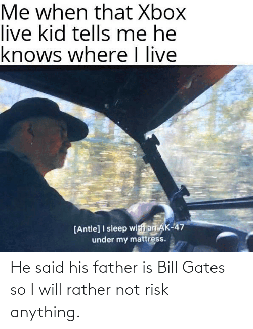 bill: He said his father is Bill Gates so I will rather not risk anything.