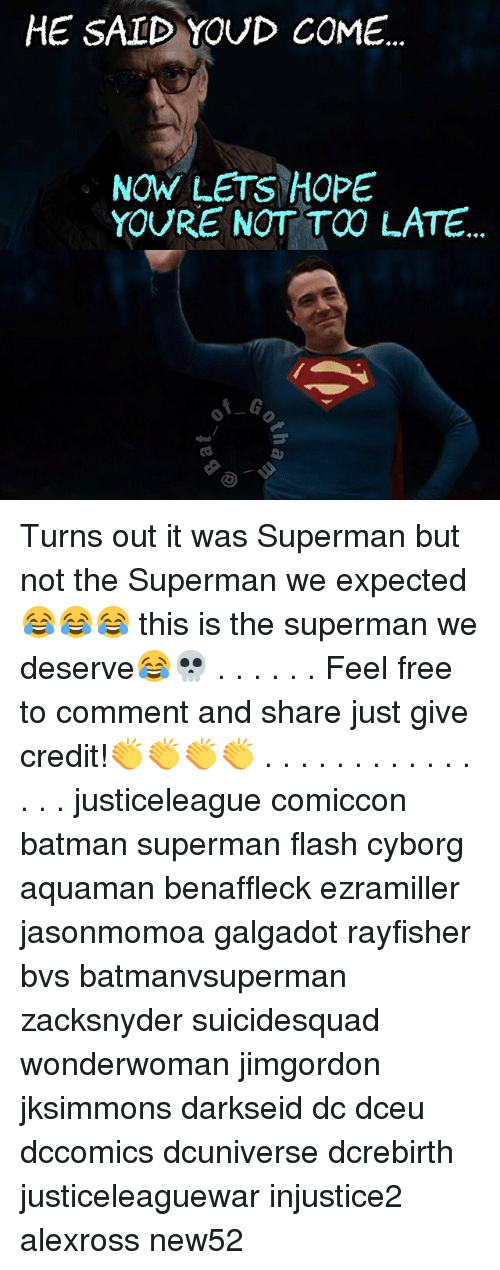 Feeling Free: HE SAID YOUD COME  NOW LETS HOPE  YOURE NOT TOO LATE Turns out it was Superman but not the Superman we expected 😂😂😂 this is the superman we deserve😂💀 . . . . . . Feel free to comment and share just give credit!👏👏👏👏 . . . . . . . . . . . . . . . justiceleague comiccon batman superman flash cyborg aquaman benaffleck ezramiller jasonmomoa galgadot rayfisher bvs batmanvsuperman zacksnyder suicidesquad wonderwoman jimgordon jksimmons darkseid dc dceu dccomics dcuniverse dcrebirth justiceleaguewar injustice2 alexross new52