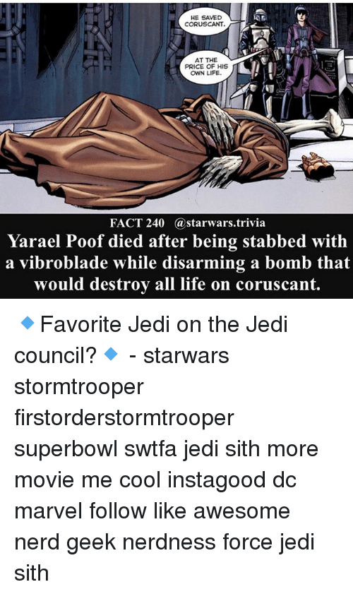 poof: HE SAVED  CORUSCANT.  AT THE  PRICE OF HIS  OWN LIFE.  FACT 240 @starwars.trivia  Yarael Poof died after being stabbed with  a vibroblade while disarming a bomb that  would destroy all life on coruscant 🔹Favorite Jedi on the Jedi council?🔹 - starwars stormtrooper firstorderstormtrooper superbowl swtfa jedi sith more movie me cool instagood dc marvel follow like awesome nerd geek nerdness force jedi sith