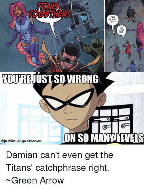 oas: HE SAY  THAT  JUST  DID  YOU PREJUST SO WRONG  COA OA  ON SO MANY LEVELS  @justice league memes Damian can't even get the Titans' catchphrase right. ~Green Arrow