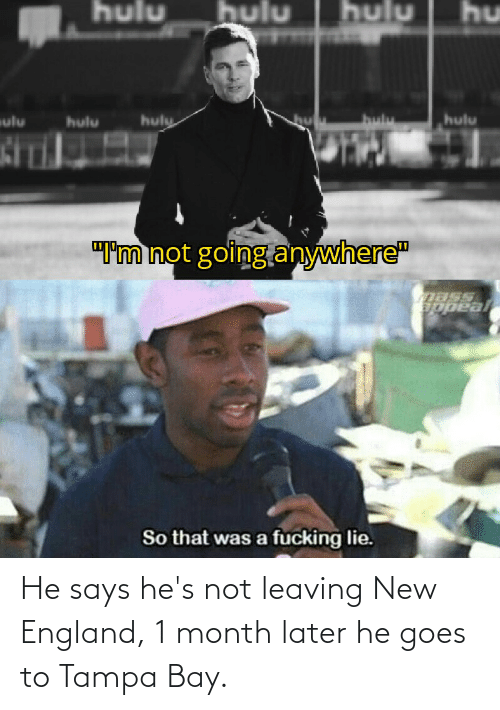 new england: He says he's not leaving New England, 1 month later he goes to Tampa Bay.