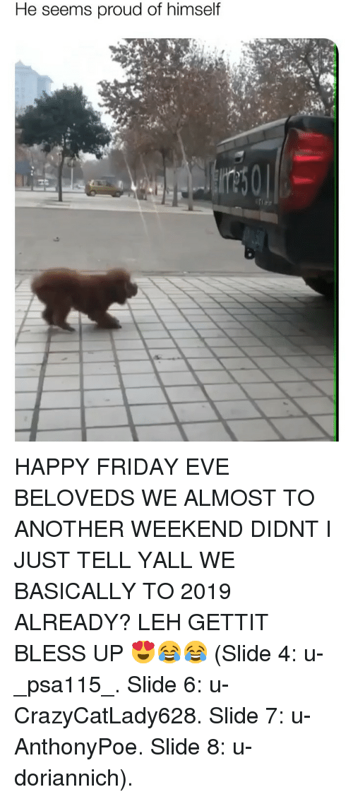 Bless up: He seems proud of himself HAPPY FRIDAY EVE BELOVEDS WE ALMOST TO ANOTHER WEEKEND DIDNT I JUST TELL YALL WE BASICALLY TO 2019 ALREADY? LEH GETTIT BLESS UP 😍😂😂 (Slide 4: u-_psa115_. Slide 6: u-CrazyCatLady628. Slide 7: u-AnthonyPoe. Slide 8: u-doriannich).