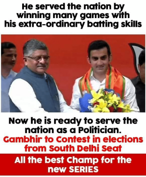 Elections: He served the nation by  winning many games with  his extra-ordinary batting skills  Now he is ready to serve the  nation as a Polifician.  Gambhir to Contest in elections  from South Delhi Seat  All the best Champ for the  new SERIES