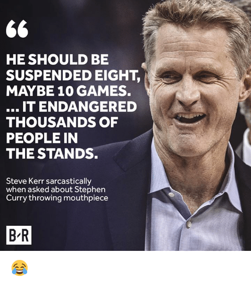 Kerr: HE SHOULD BE  SUSPENDED EIGHT,  MAYBE 10 GAMES.  IT ENDANGERED  THOUSANDS OF  PEOPLE IN  THE STANDS.  Steve Kerr sarcastically  when asked about Stephen  Curry throwing mouthpiece  B-R 😂