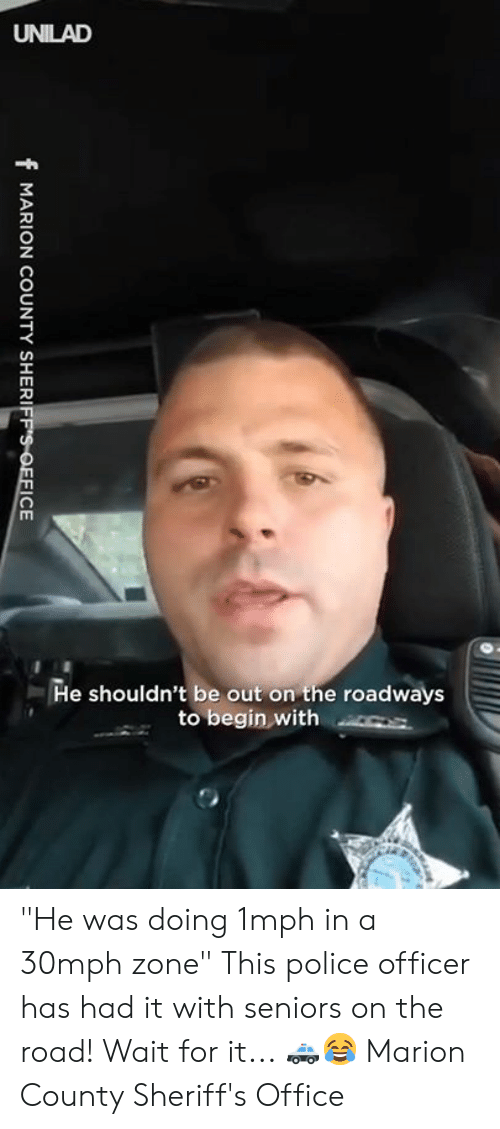 "Dank, Police, and Office: He shouldn't be out on the roadways  to begin with s ""He was doing 1mph in a 30mph zone"" This police officer has had it with seniors on the road! Wait for it... 🚓😂  Marion County Sheriff's Office"