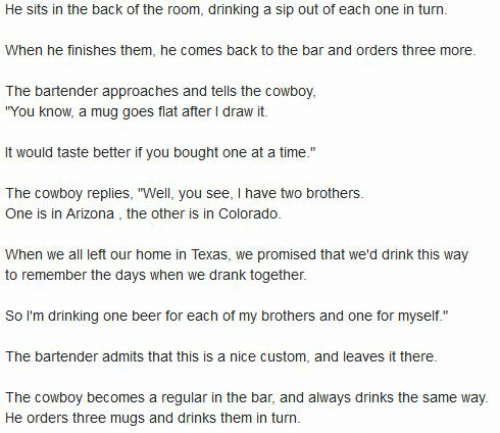 """Beer, Drinking, and Arizona: He sits in the back of the room, drinking a sip out of each one in turn  When he finishes them, he comes back to the bar and orders three more.  The bartender approaches and tells the cowboy,  """"You know, a mug goes flat after I draw it.  It would taste better if you bought one at a time.""""  The cowboy replies, """"Well, you see, I have two brothers.  One is in Arizona , the other is in Colorado.  When we all left our home in Texas, we promised that we'd drink this way  to remember the days when we drank together.  So I'm drinking one beer for each of my brothers and one for myself.""""  The bartender admits that this is a nice custom, and leaves it there.  The cowboy becomes a regular in the bar, and always drinks the same way.  He orders three mugs and drinks them in turn."""