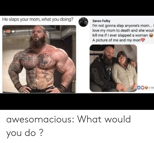 Slaps: He slaps your mom, what you doing?  Søren Falby  I'm not gonna slap anyone's mom...  love my mom to death and she would  kill me if I ever slapped a woman  A picture of me and my mon  00e598  RSP awesomacious:  What would you do ?
