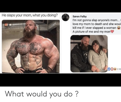 slap: He slaps your mom, what you doing?  Søren Falby  I'm not gonna slap anyone's mom...  love my mom to death and she would  kill me if I ever slapped a woman  A picture of me and my mon  00e598  RSP What would you do ?