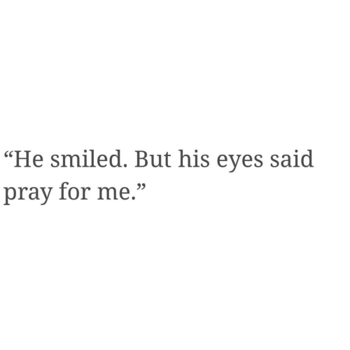 """For, Eyes, and  Said: """"He smiled. But his eyes said  pray for me."""""""