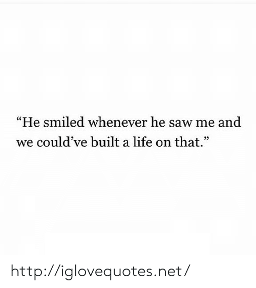 "Life, Saw, and Http: He smiled whenever he saw me and  we could've built a life on that"" http://iglovequotes.net/"