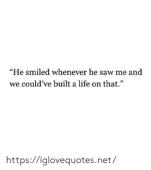 """Life, Saw, and Net: He smiled whenever he saw me and  we could've built a life on that"""" https://iglovequotes.net/"""