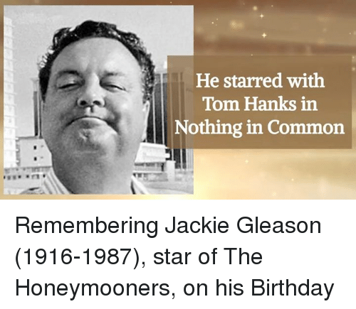 gleason: He starred with  Tom Hanks in  Nothing in Common Remembering Jackie Gleason (1916-1987), star of The Honeymooners, on his Birthday