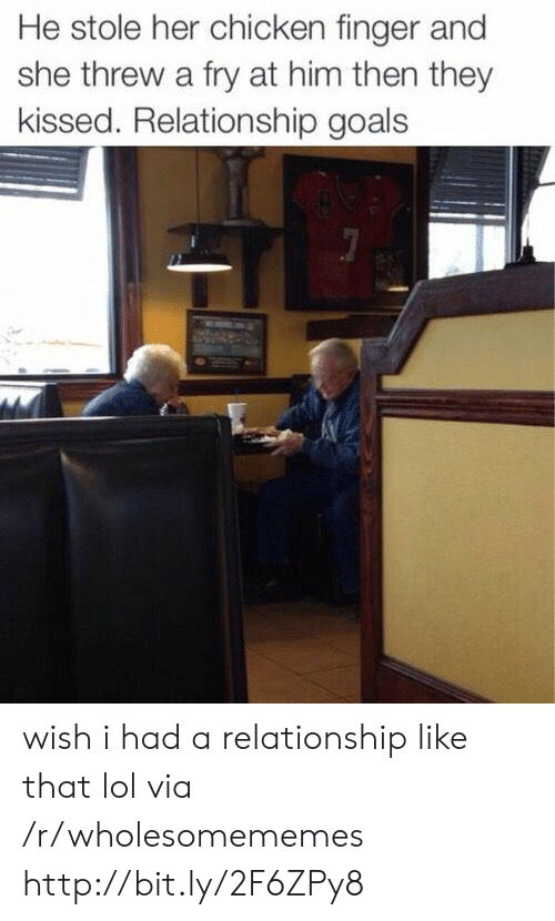 Goals, Lol, and Relationship Goals: He stole her chicken finger and  she threw a fry at him then they  kissed. Relationship goals wish i had a relationship like that lol via /r/wholesomememes http://bit.ly/2F6ZPy8