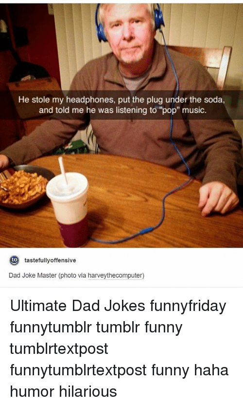 "Dads Jokes: He stole my headphones, put the plug under the soda,  and told me he was listening to ""pop"" music  to  tastefully offensive  Dad Joke Master (photo via harveythecomputer) Ultimate Dad Jokes funnyfriday funnytumblr tumblr funny tumblrtextpost funnytumblrtextpost funny haha humor hilarious"