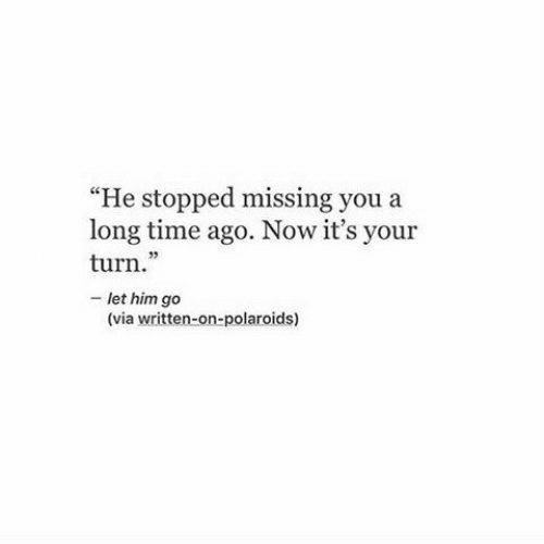 """Time, Him, and Via: """"He stopped missing you a  long time ago. Now it's your  turn.""""  - let him go  (C  (via written-on-polaroids)"""