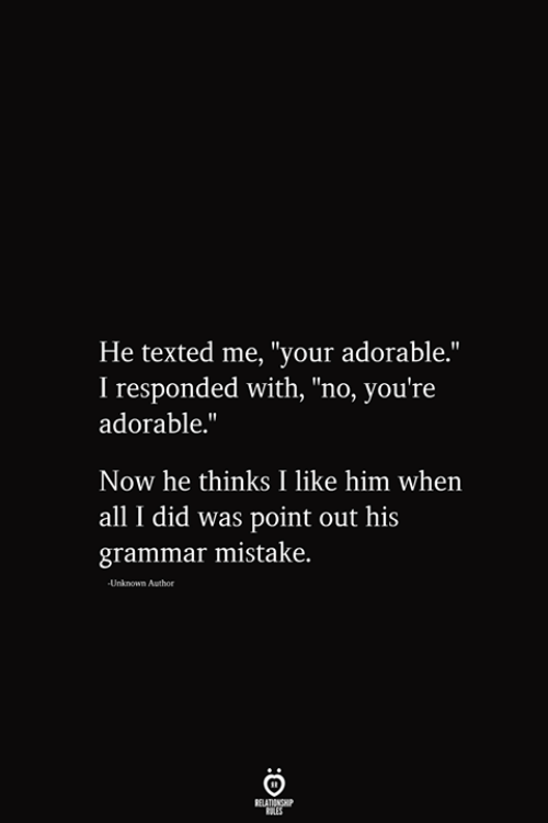"""Point Out: He texted me, """"your adorable.""""  I responded with, """"no, you're  adorable.""""  Now he thinks I like him when  