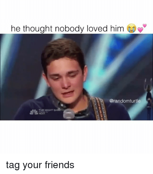 nobody love: he thought nobody loved him  @randomturtle  NIGHT tag your friends